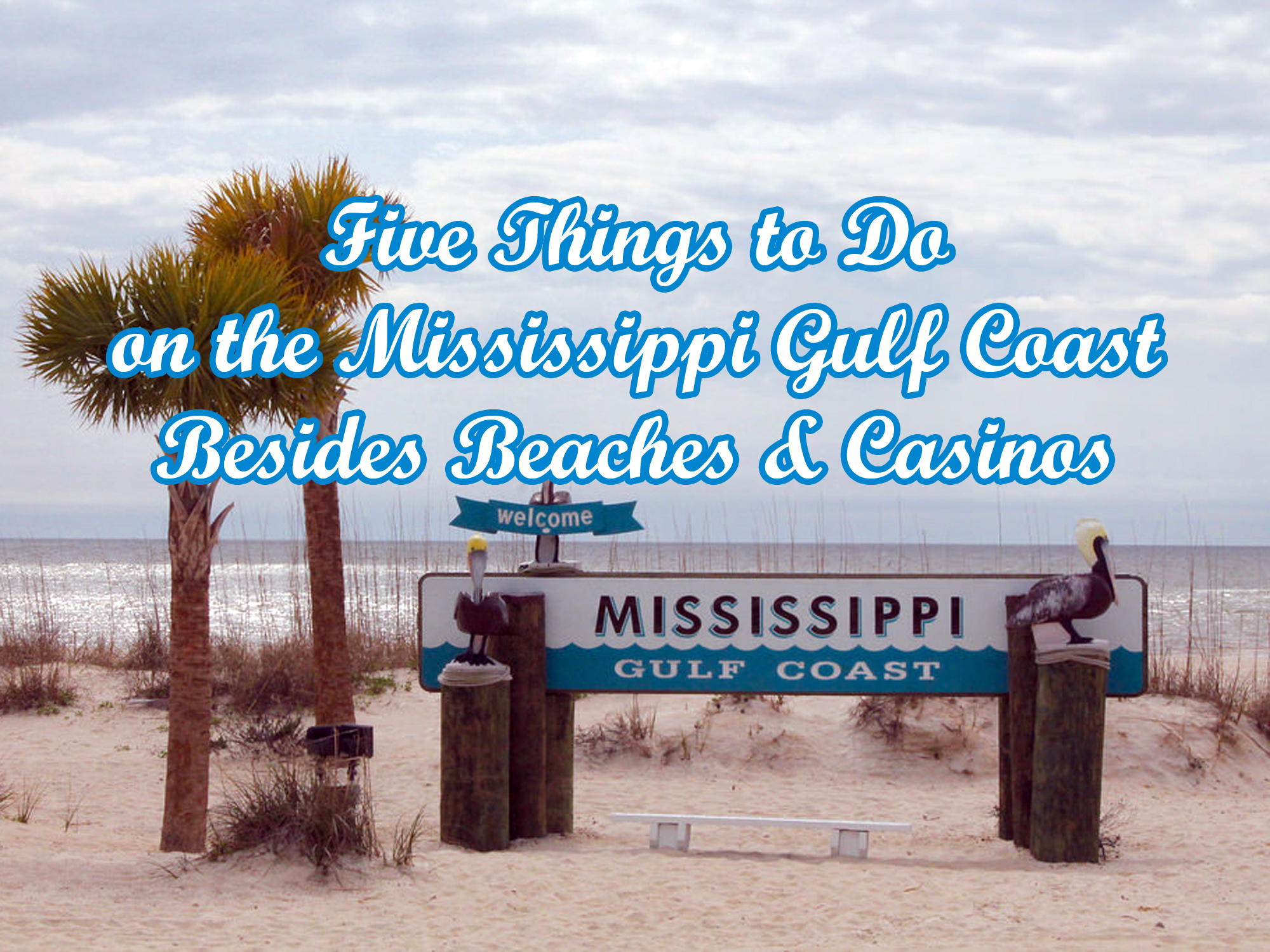 "Beach scene with a sign that says ""Welcome to Mississippi Gulf Coast"" behind a bench. Text overlays the image that says, ""Five things to do on the Mississippi Gulf Coast besides beaches and casinos."""