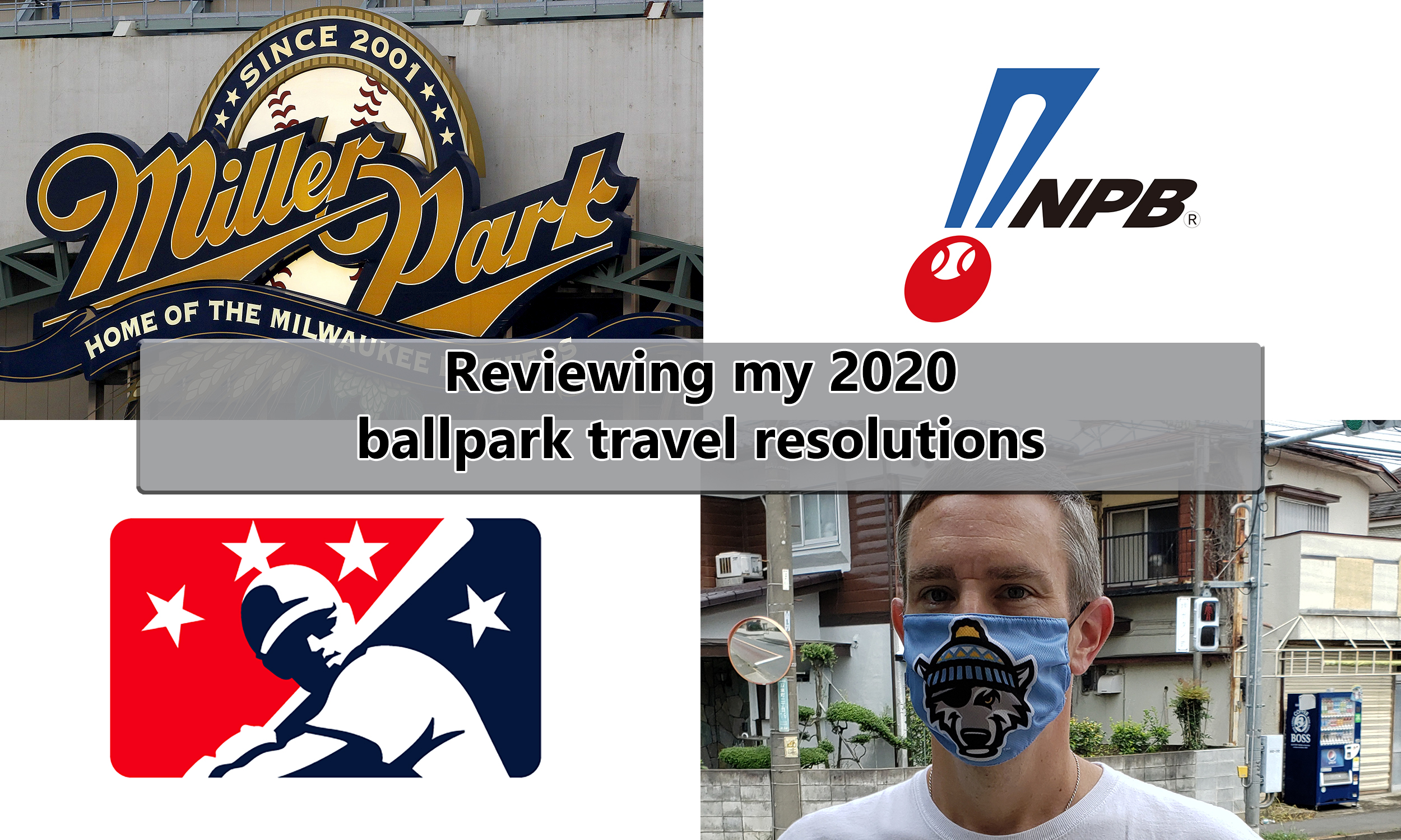 "Collage featuring signage for Miller Park, logos for NPB and Minor League Baseball, and a man wearing an Erie SnowWolves face mask. Text overlays says, ""Reviewing my 2020 ballpark travel resolutions."""